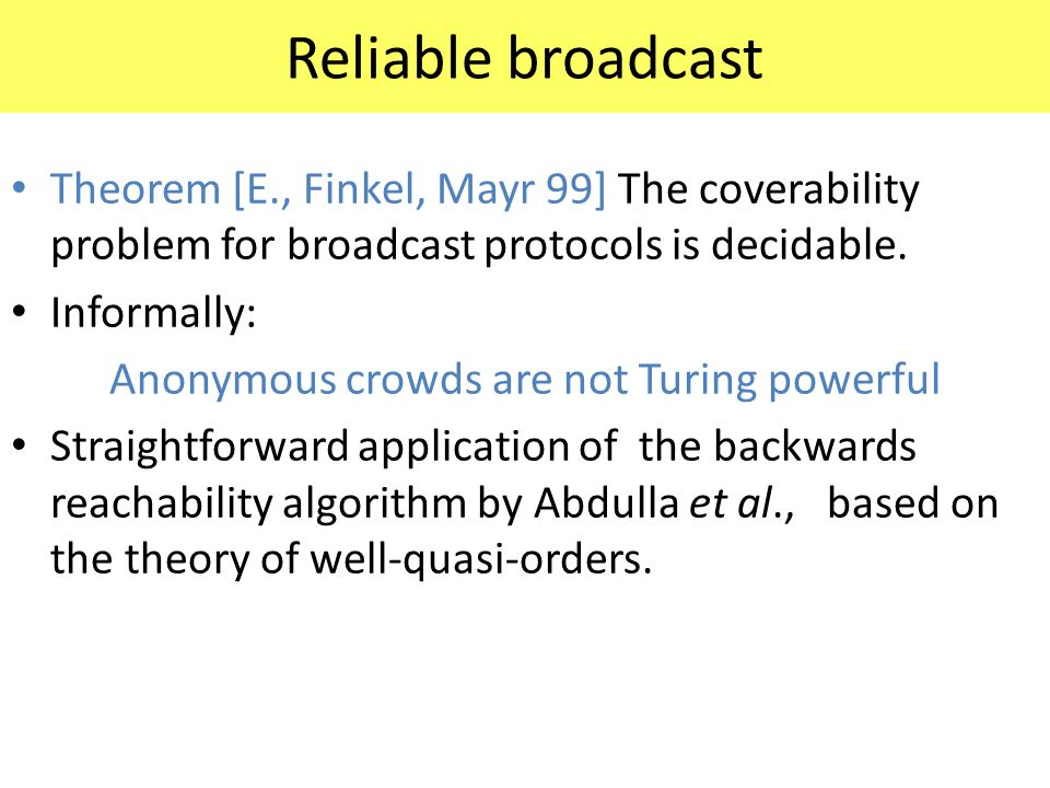 Reliable broadcast Theorem [E., Finkel, Mayr 99] The coverability problem for broadcast protocols is decidable. Informally: Anonymous crowds are not T