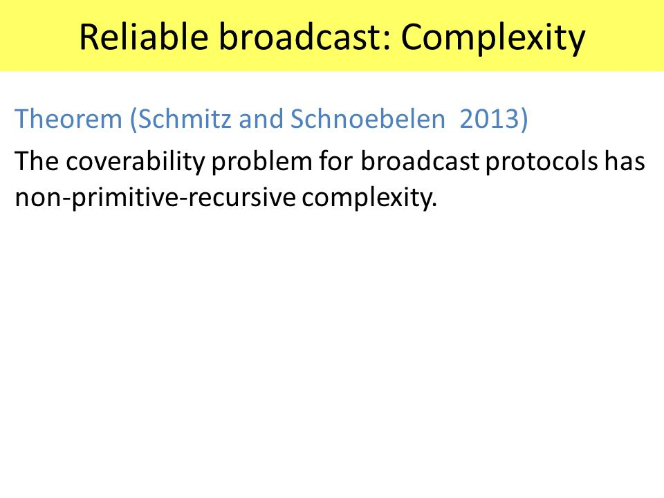 Reliable broadcast: Complexity Theorem (Schmitz and Schnoebelen 2013) The coverability problem for broadcast protocols has non-primitive-recursive com