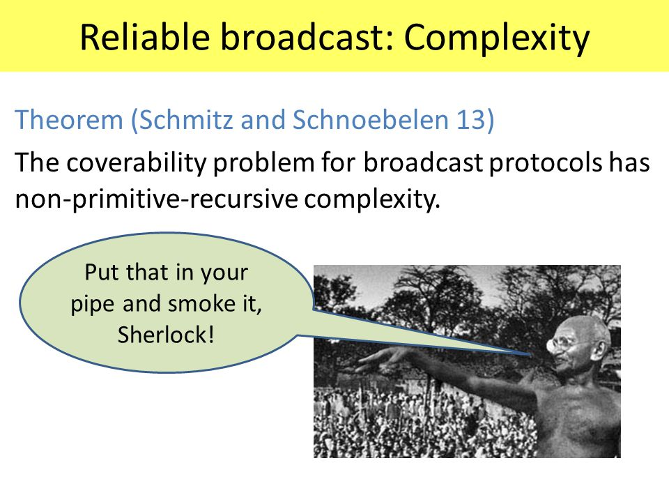 Reliable broadcast: Complexity Theorem (Schmitz and Schnoebelen 13) The coverability problem for broadcast protocols has non-primitive-recursive compl