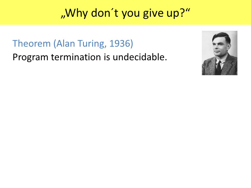 """Why don´t you give up?"" Theorem (Alan Turing, 1936) Program termination is undecidable. Theorem (Henry G. Rice, 1961) Every non-trivial property of p"