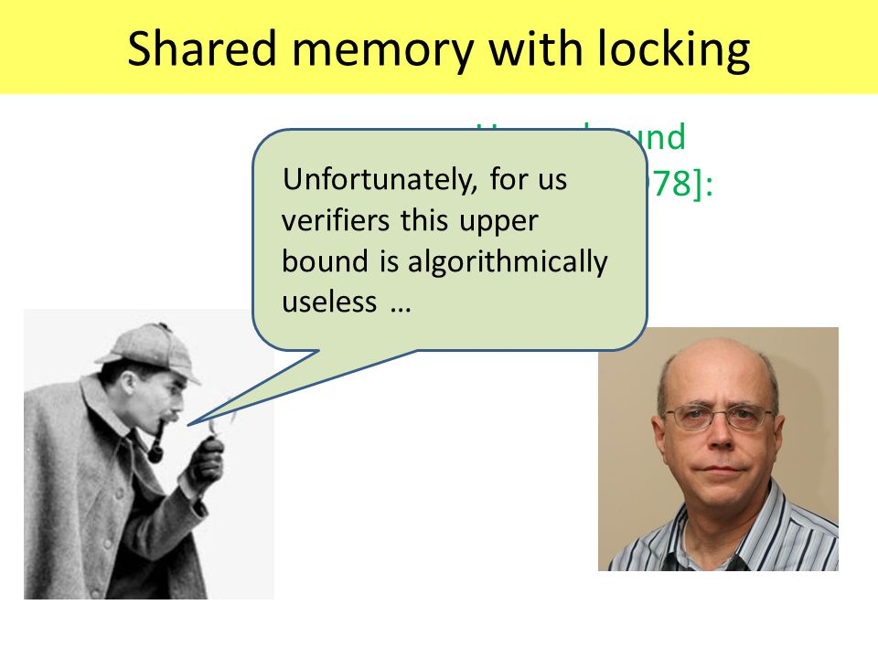Shared memory with locking Upper bound [Rackoff 1978]: Unfortunately, for us verifiers this upper bound is algorithmically useless …