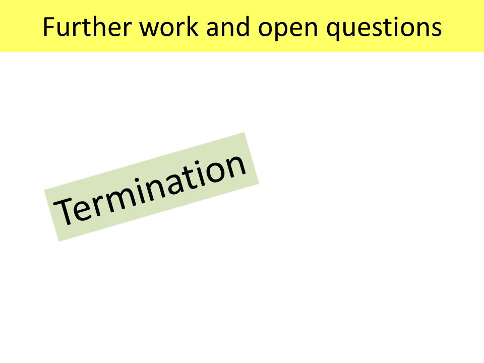 Further work and open questions Termination