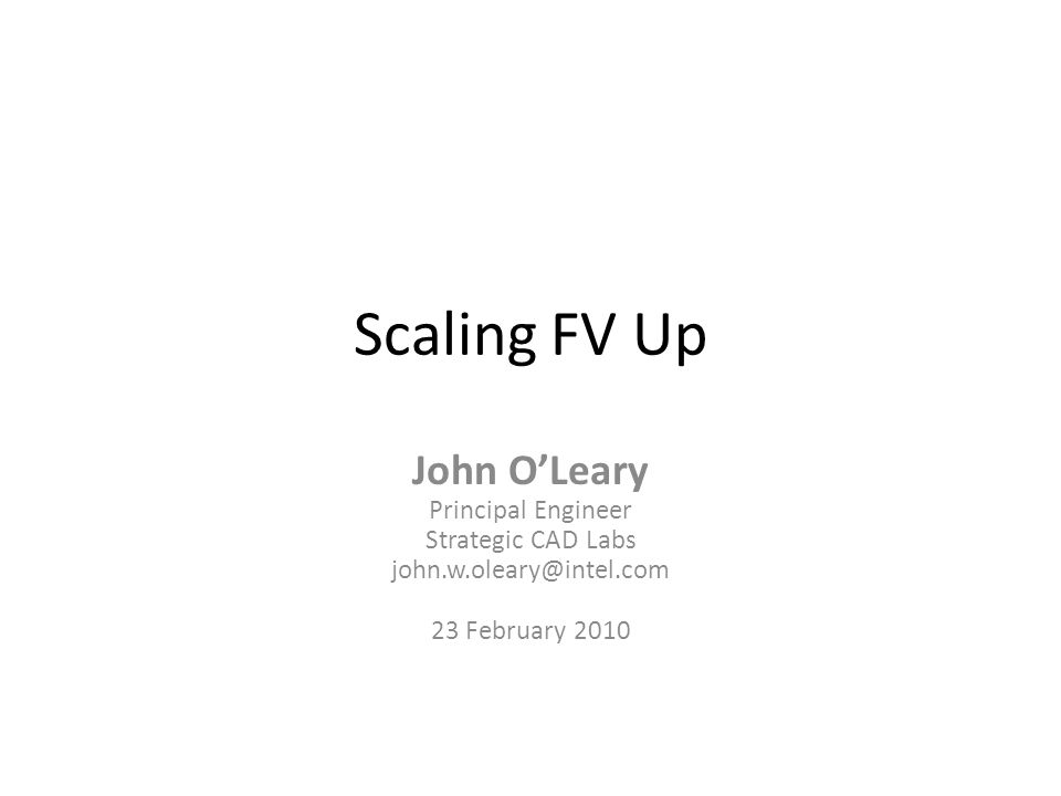Scaling FV Up John O'Leary Principal Engineer Strategic CAD Labs john.w.oleary@intel.com 23 February 2010