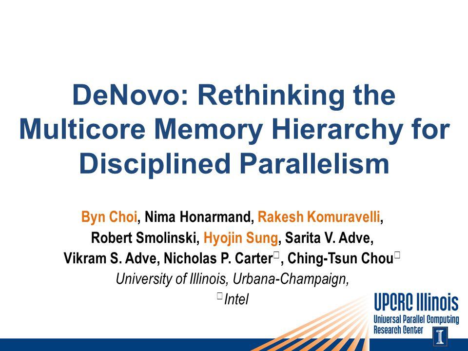 DeNovo: Rethinking the Multicore Memory Hierarchy for Disciplined Parallelism Byn Choi, Nima Honarmand, Rakesh Komuravelli, Robert Smolinski, Hyojin Sung, Sarita V.