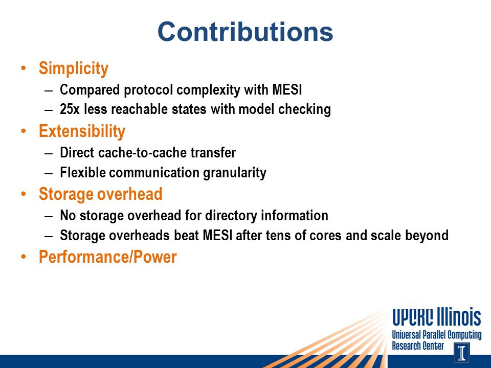 Contributions Simplicity – Compared protocol complexity with MESI – 25x less reachable states with model checking Extensibility – Direct cache-to-cache transfer – Flexible communication granularity Storage overhead – No storage overhead for directory information – Storage overheads beat MESI after tens of cores and scale beyond Performance/Power – Up to 73% reduction in memory stall time – Up to 70% reduction in network traffic