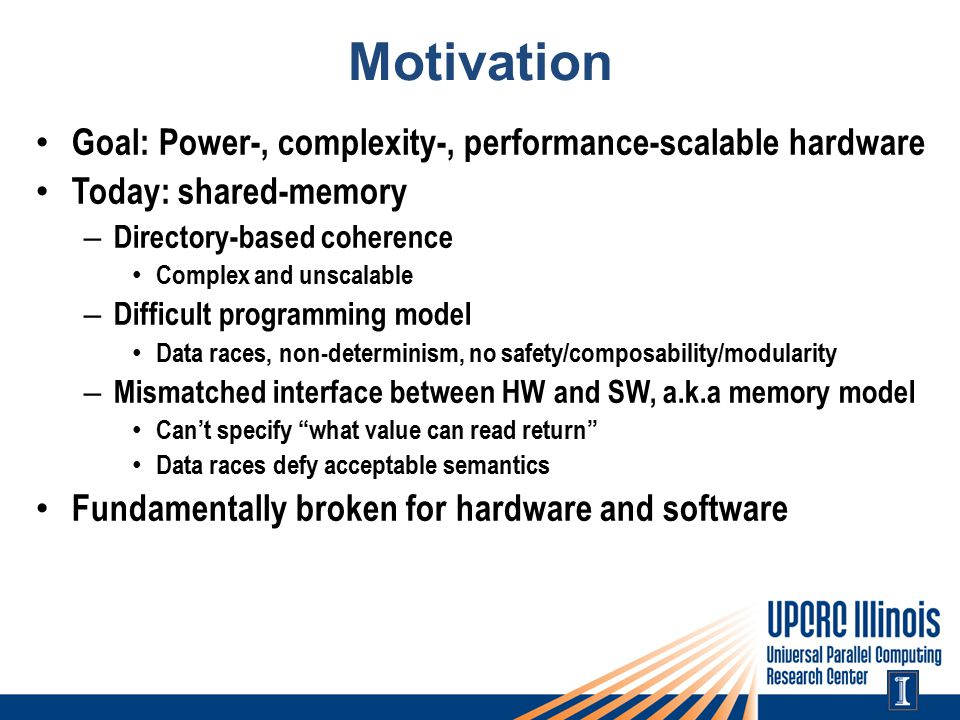 Motivation Goal: Power-, complexity-, performance-scalable hardware Today: shared-memory – Directory-based coherence Complex and unscalable – Difficult programming model Data races, non-determinism, no safety/composability/modularity – Mismatched interface between HW and SW, a.k.a memory model Can't specify what value can read return Data races defy acceptable semantics Fundamentally broken for hardware and software