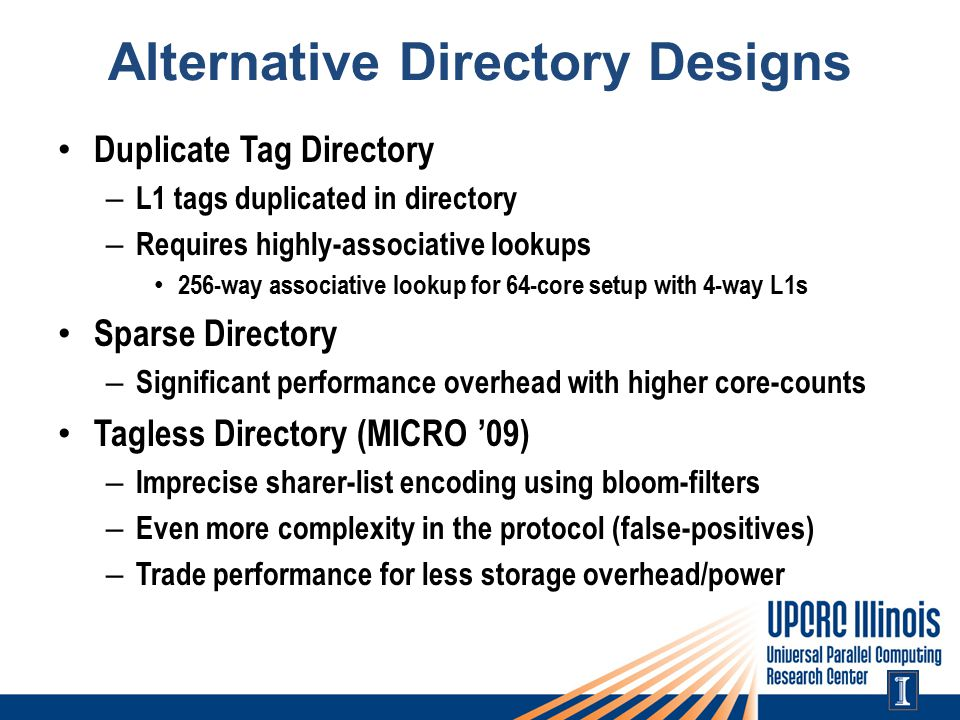 Alternative Directory Designs Duplicate Tag Directory – L1 tags duplicated in directory – Requires highly-associative lookups 256-way associative lookup for 64-core setup with 4-way L1s Sparse Directory – Significant performance overhead with higher core-counts Tagless Directory (MICRO '09) – Imprecise sharer-list encoding using bloom-filters – Even more complexity in the protocol (false-positives) – Trade performance for less storage overhead/power