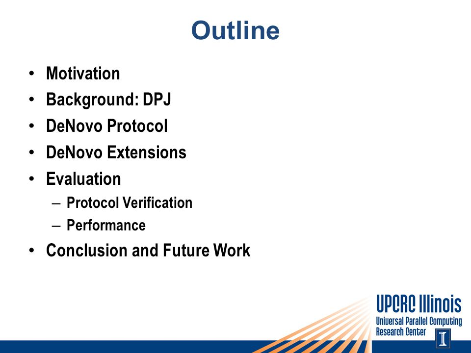Outline Motivation Background: DPJ DeNovo Protocol DeNovo Extensions Evaluation – Protocol Verification – Performance Conclusion and Future Work