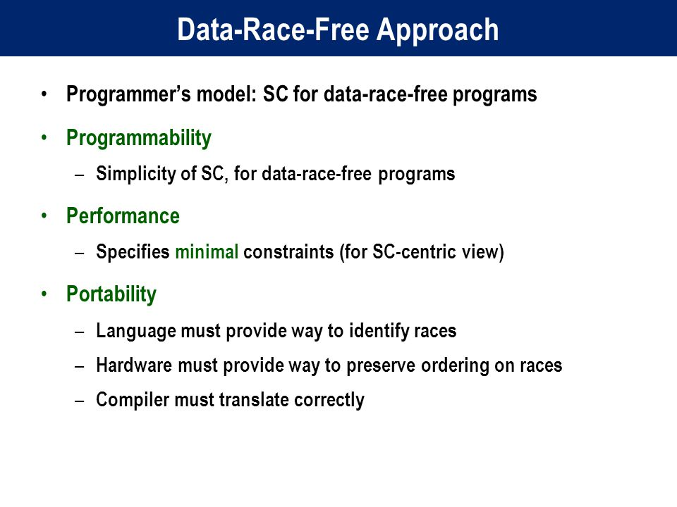 Data-Race-Free Approach Programmer's model: SC for data-race-free programs Programmability – Simplicity of SC, for data-race-free programs Performance – Specifies minimal constraints (for SC-centric view) Portability – Language must provide way to identify races – Hardware must provide way to preserve ordering on races – Compiler must translate correctly