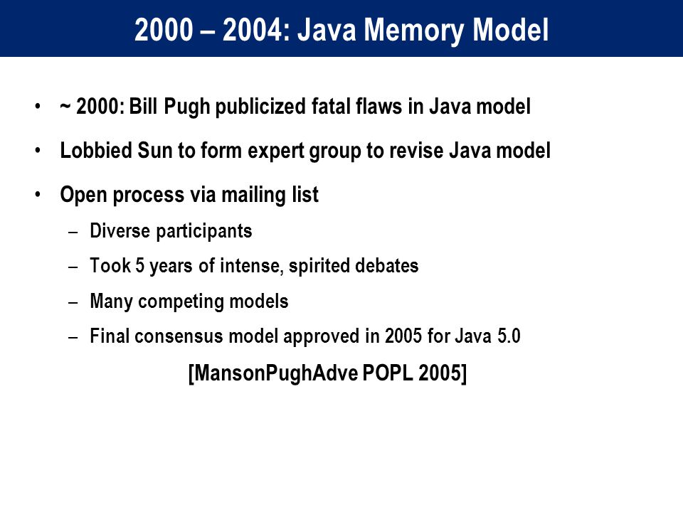 2000 – 2004: Java Memory Model ~ 2000: Bill Pugh publicized fatal flaws in Java model Lobbied Sun to form expert group to revise Java model Open process via mailing list – Diverse participants – Took 5 years of intense, spirited debates – Many competing models – Final consensus model approved in 2005 for Java 5.0 [MansonPughAdve POPL 2005]