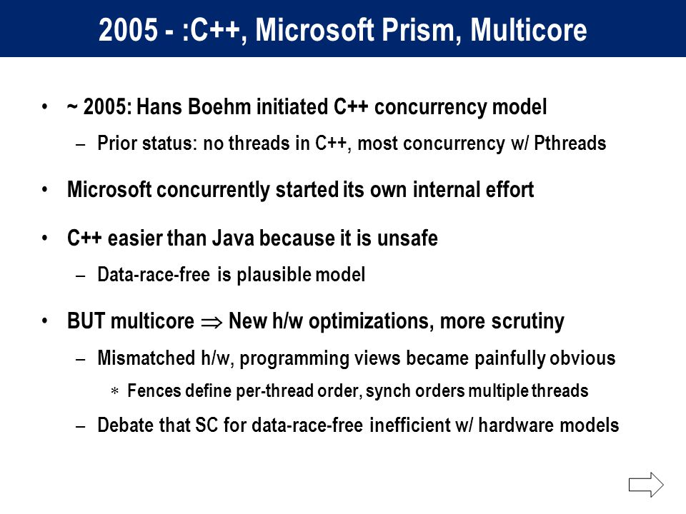 2005 - :C++, Microsoft Prism, Multicore ~ 2005: Hans Boehm initiated C++ concurrency model – Prior status: no threads in C++, most concurrency w/ Pthreads Microsoft concurrently started its own internal effort C++ easier than Java because it is unsafe – Data-race-free is plausible model BUT multicore  New h/w optimizations, more scrutiny – Mismatched h/w, programming views became painfully obvious  Fences define per-thread order, synch orders multiple threads – Debate that SC for data-race-free inefficient w/ hardware models