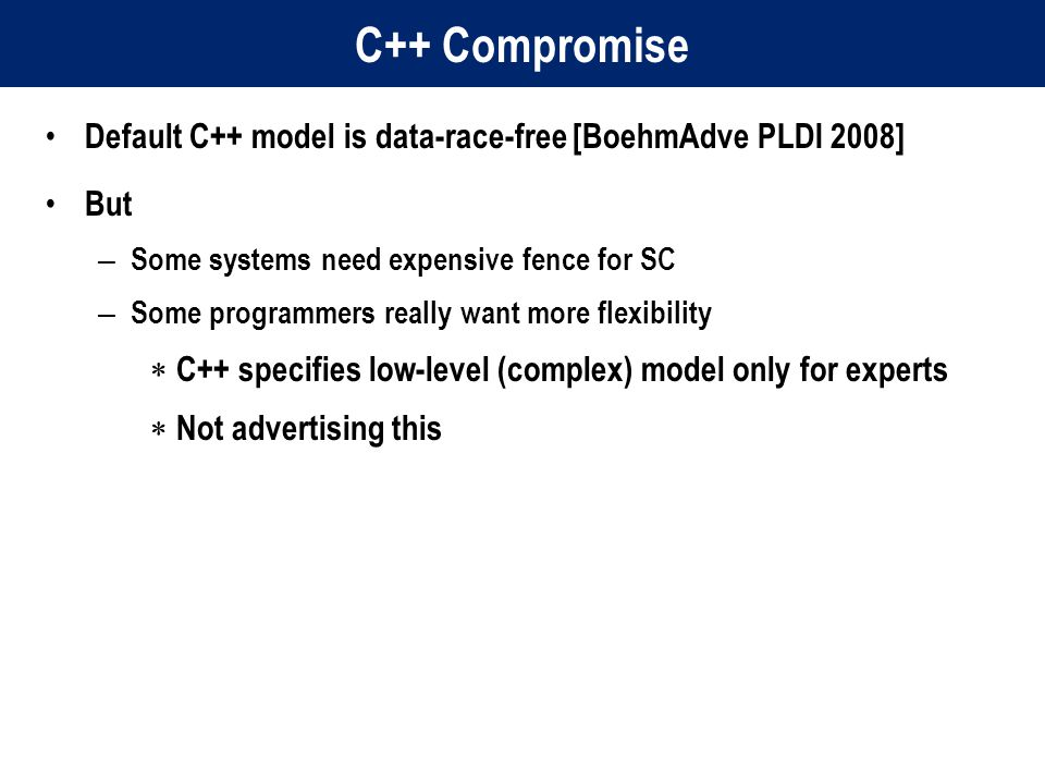C++ Compromise Default C++ model is data-race-free [BoehmAdve PLDI 2008] But – Some systems need expensive fence for SC – Some programmers really want more flexibility  C++ specifies low-level (complex) model only for experts  Not advertising this