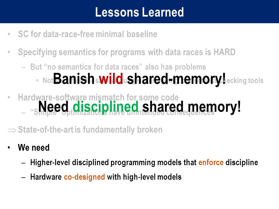 Lessons Learned SC for data-race-free minimal baseline Specifying semantics for programs with data races is HARD – But no semantics for data races also has problems  Not an option for safe languages; debugging; correctness checking tools Hardware-software mismatch for some code – Simple optimizations have unintended consequences  State-of-the-art is fundamentally broken We need – Higher-level disciplined programming models that enforce discipline – Hardware co-designed with high-level models Banish wild shared-memory.