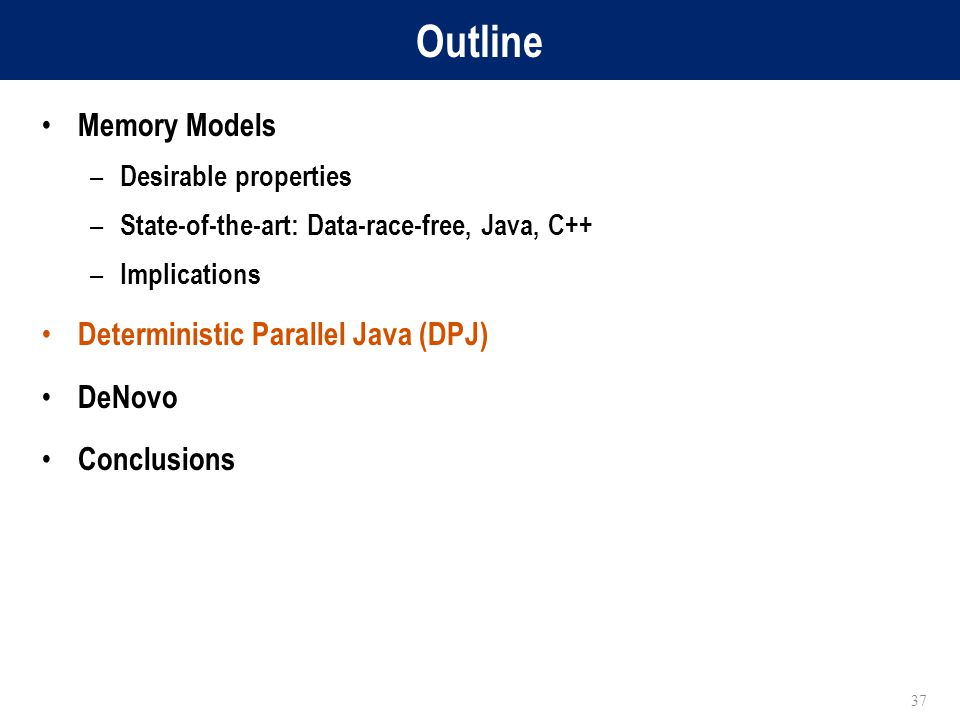 Outline Memory Models – Desirable properties – State-of-the-art: Data-race-free, Java, C++ – Implications Deterministic Parallel Java (DPJ) DeNovo Conclusions 37