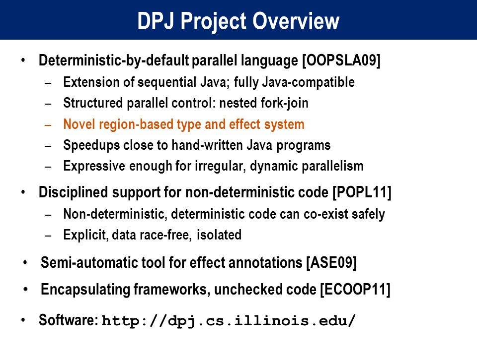 DPJ Project Overview Deterministic-by-default parallel language [OOPSLA09] – Extension of sequential Java; fully Java-compatible – Structured parallel control: nested fork-join – Novel region-based type and effect system – Speedups close to hand-written Java programs – Expressive enough for irregular, dynamic parallelism Disciplined support for non-deterministic code [POPL11] – Non-deterministic, deterministic code can co-exist safely – Explicit, data race-free, isolated Semi-automatic tool for effect annotations [ASE09] Encapsulating frameworks, unchecked code [ECOOP11] Software: http://dpj.cs.illinois.edu/
