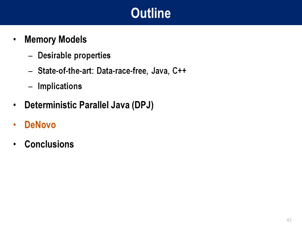 Outline Memory Models – Desirable properties – State-of-the-art: Data-race-free, Java, C++ – Implications Deterministic Parallel Java (DPJ) DeNovo Conclusions 45