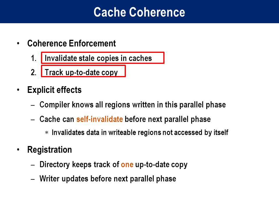 Cache Coherence Coherence Enforcement 1.Invalidate stale copies in caches 2.Track up-to-date copy Explicit effects – Compiler knows all regions written in this parallel phase – Cache can self-invalidate before next parallel phase  Invalidates data in writeable regions not accessed by itself Registration – Directory keeps track of one up-to-date copy – Writer updates before next parallel phase
