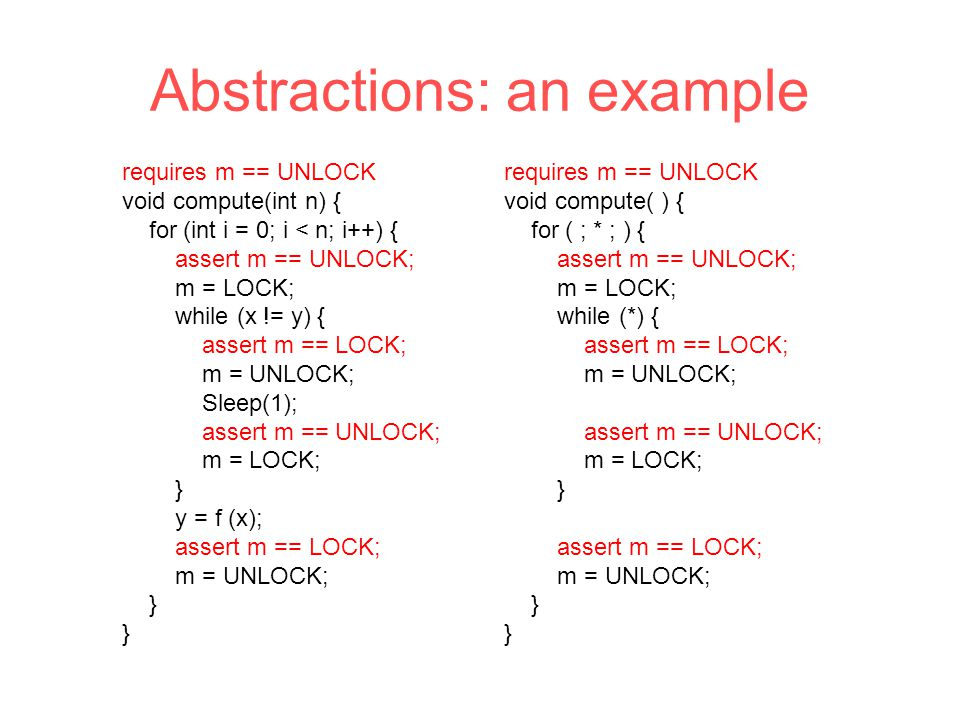 Abstractions: an example requires m == UNLOCK void compute(int n) { for (int i = 0; i < n; i++) { assert m == UNLOCK; m = LOCK; while (x != y) { assert m == LOCK; m = UNLOCK; Sleep(1); assert m == UNLOCK; m = LOCK; } y = f (x); assert m == LOCK; m = UNLOCK; } requires m == UNLOCK void compute( ) { for ( ; * ; ) { assert m == UNLOCK; m = LOCK; while (*) { assert m == LOCK; m = UNLOCK; assert m == UNLOCK; m = LOCK; } assert m == LOCK; m = UNLOCK; }