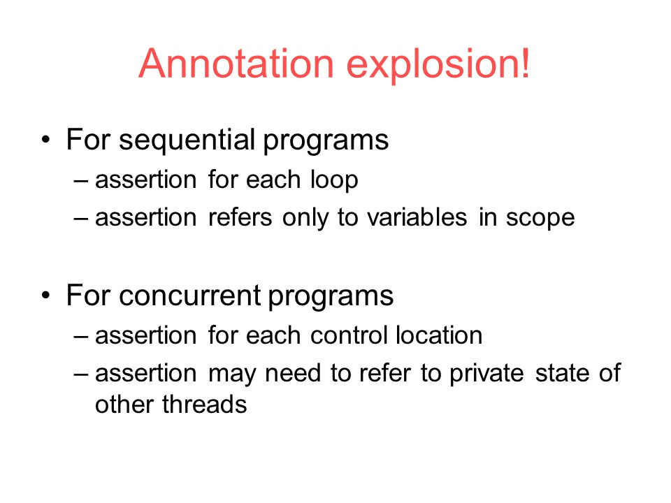Annotation explosion! For sequential programs –assertion for each loop –assertion refers only to variables in scope For concurrent programs –assertion