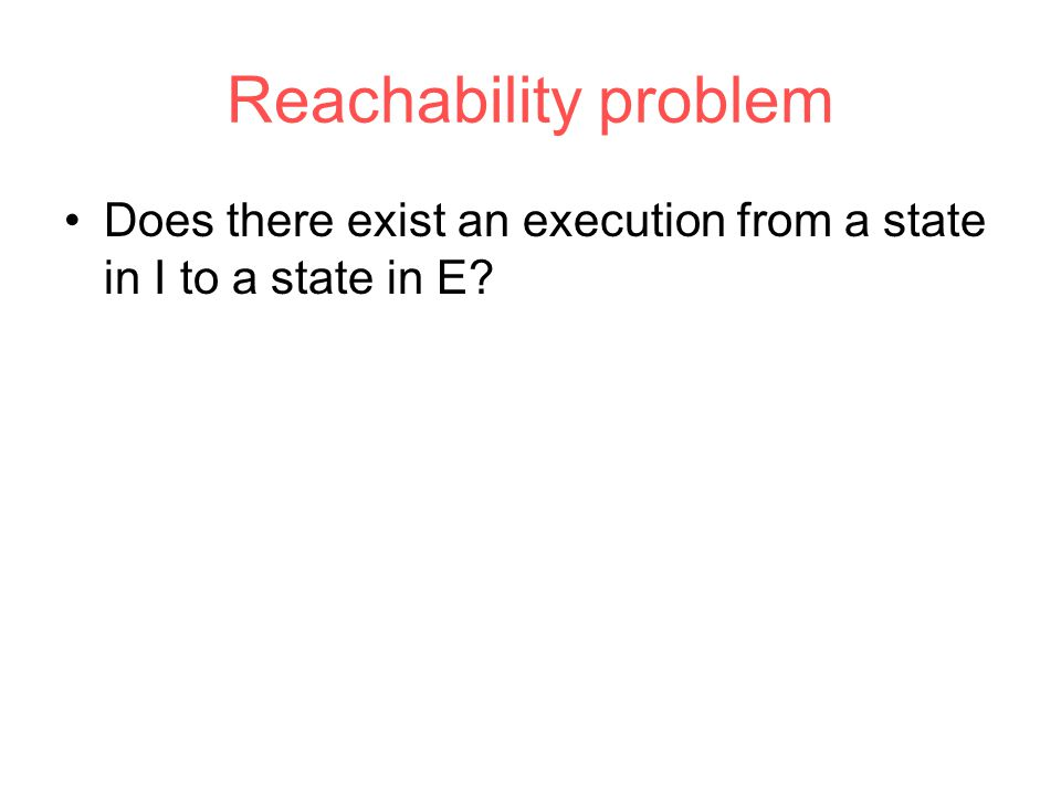 Reachability problem Does there exist an execution from a state in I to a state in E?