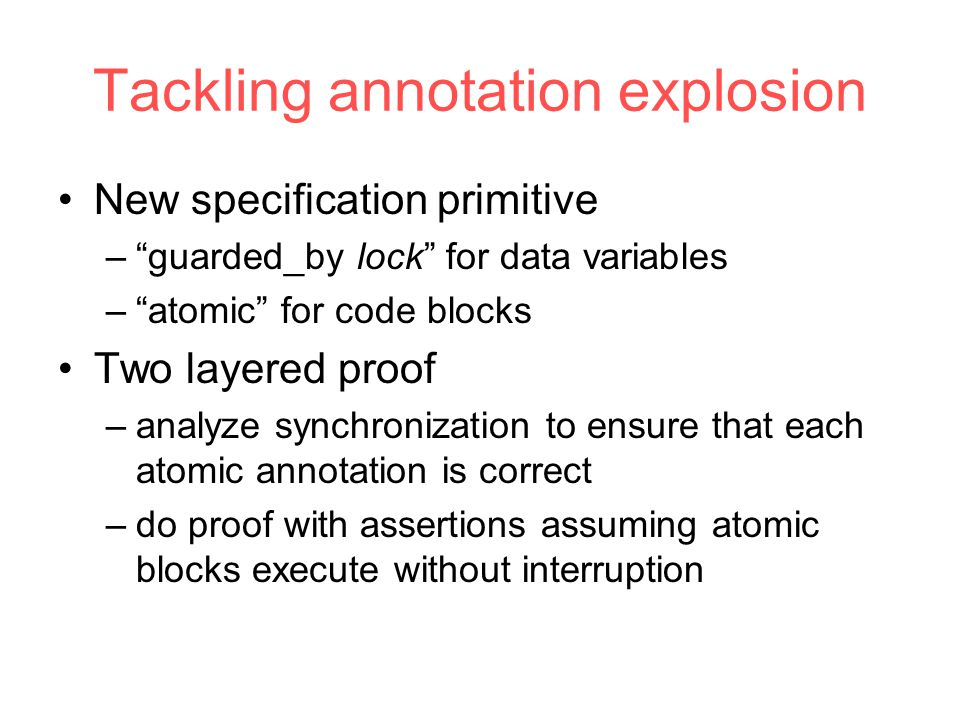 Tackling annotation explosion New specification primitive – guarded_by lock for data variables – atomic for code blocks Two layered proof –analyze synchronization to ensure that each atomic annotation is correct –do proof with assertions assuming atomic blocks execute without interruption