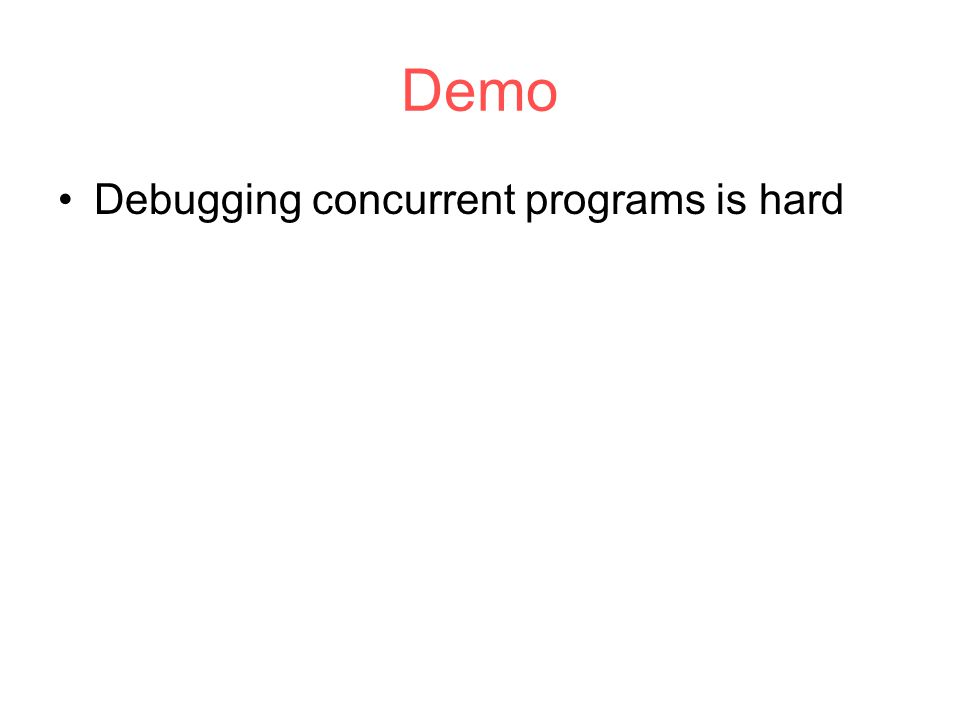 Demo Debugging concurrent programs is hard