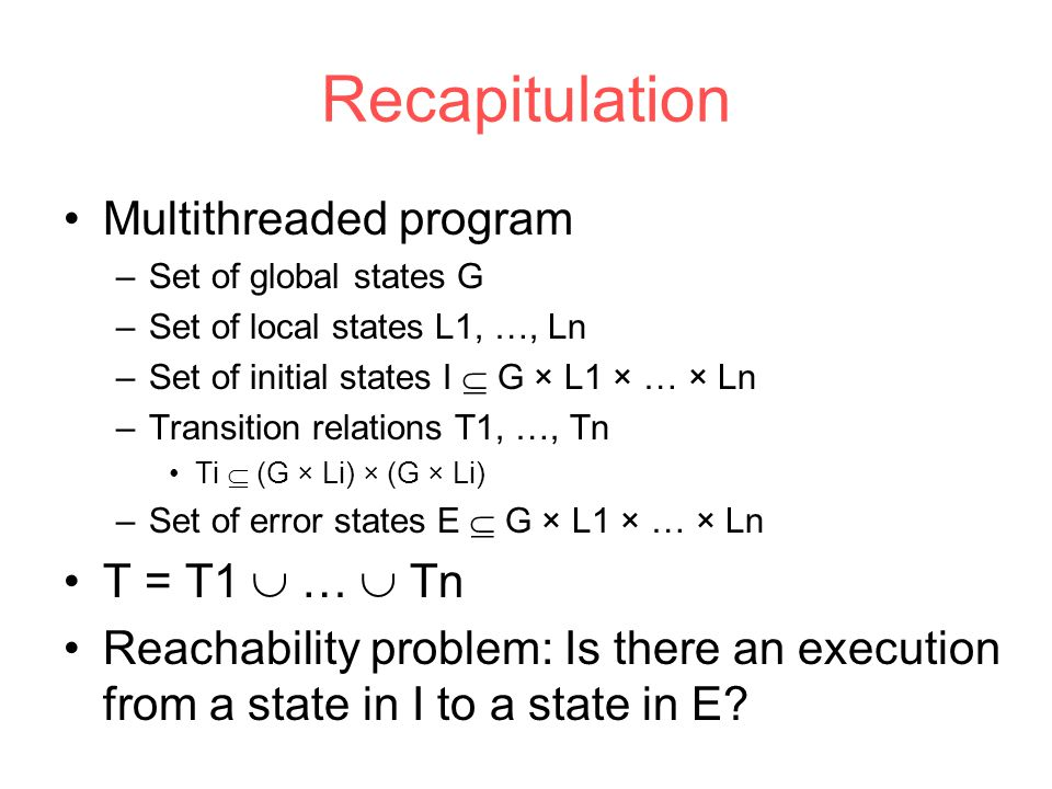 Recapitulation Multithreaded program –Set of global states G –Set of local states L1, …, Ln –Set of initial states I  G × L1 × … × Ln –Transition relations T1, …, Tn Ti  (G × Li) × (G × Li) –Set of error states E  G × L1 × … × Ln T = T1  …  Tn Reachability problem: Is there an execution from a state in I to a state in E?