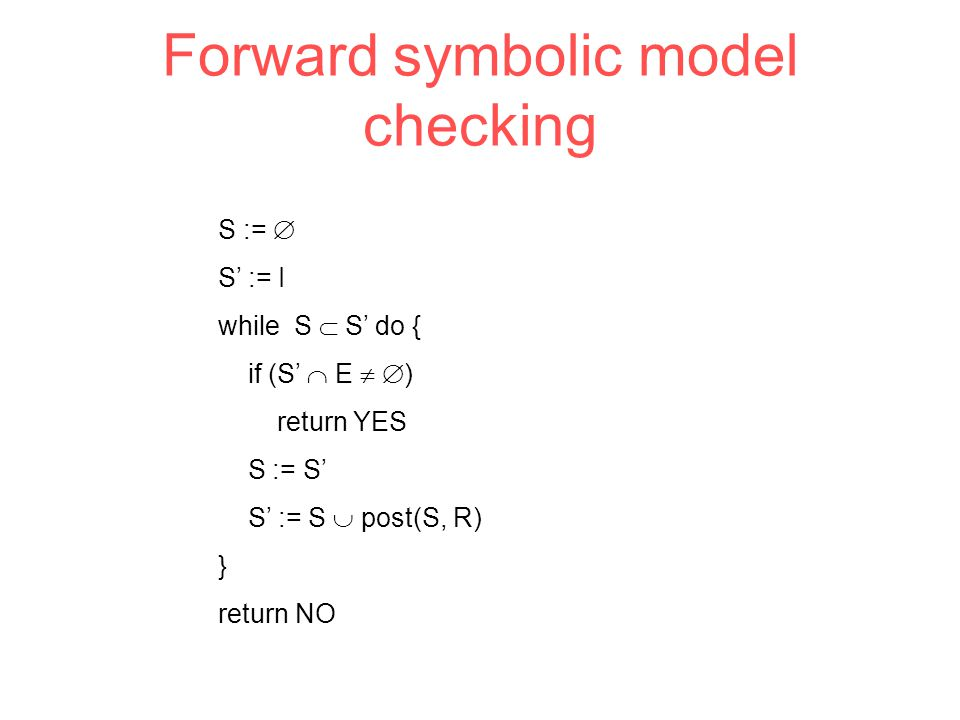 Forward symbolic model checking S :=  S' := I while S  S' do { if (S'  E   ) return YES S := S' S' := S  post(S, R) } return NO