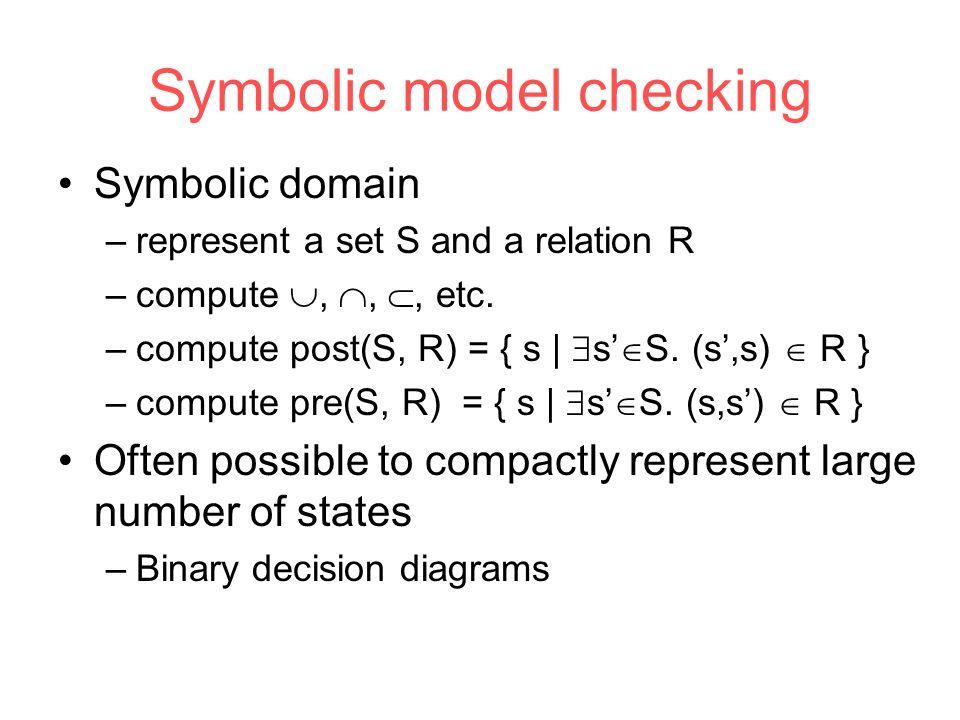 Symbolic model checking Symbolic domain –represent a set S and a relation R –compute , , , etc.
