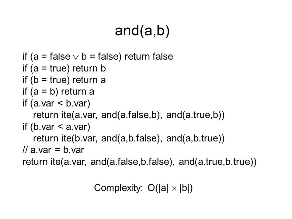 if (a = false  b = false) return false if (a = true) return b if (b = true) return a if (a = b) return a if (a.var < b.var) return ite(a.var, and(a.false,b), and(a.true,b)) if (b.var < a.var) return ite(b.var, and(a,b.false), and(a,b.true)) // a.var = b.var return ite(a.var, and(a.false,b.false), and(a.true,b.true)) and(a,b) Complexity: O(|a|  |b|)