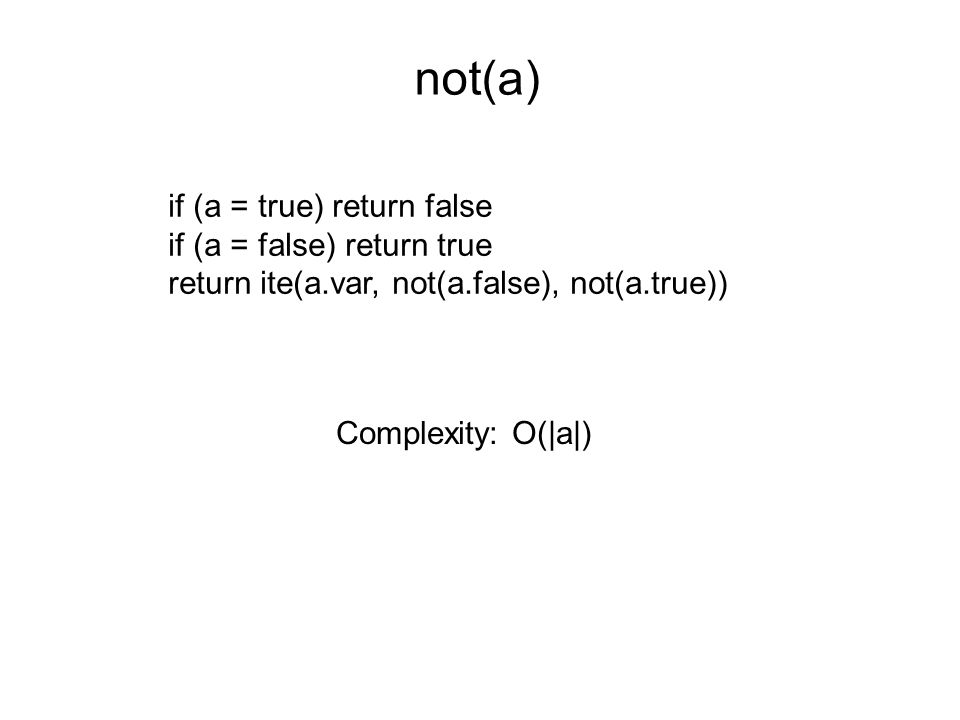 not(a) if (a = true) return false if (a = false) return true return ite(a.var, not(a.false), not(a.true)) Complexity: O(|a|)