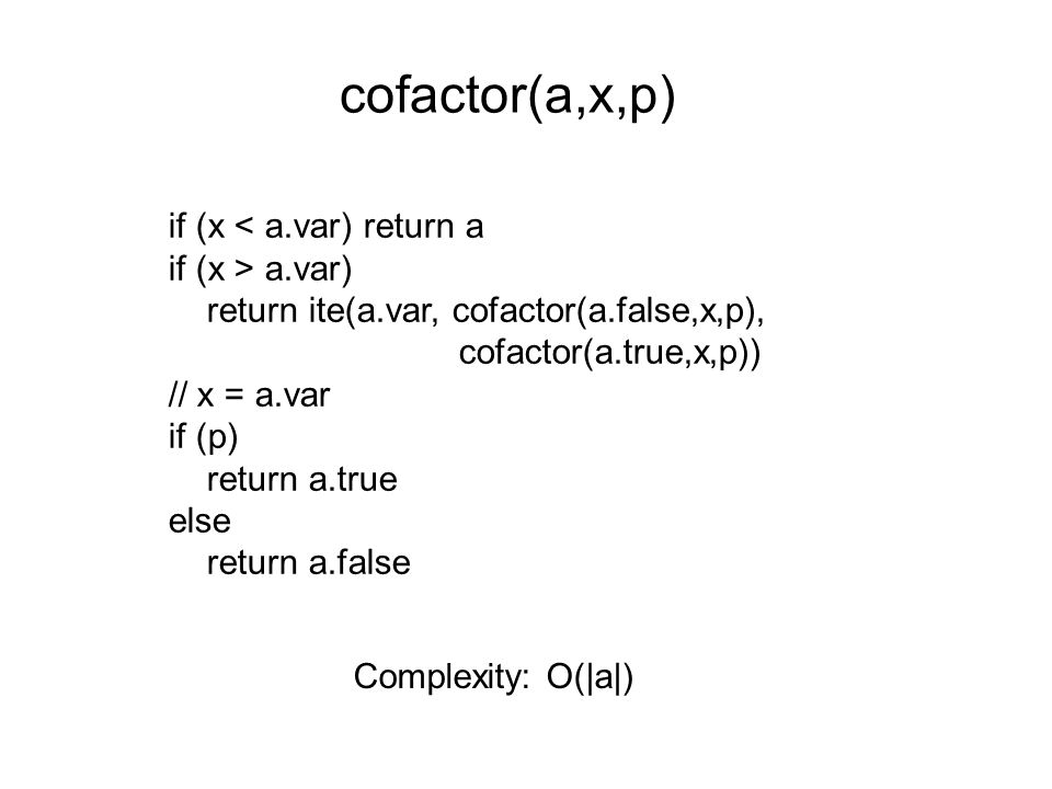 cofactor(a,x,p) if (x < a.var) return a if (x > a.var) return ite(a.var, cofactor(a.false,x,p), cofactor(a.true,x,p)) // x = a.var if (p) return a.true else return a.false Complexity: O(|a|)