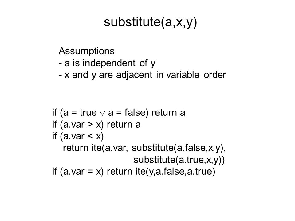 substitute(a,x,y) Assumptions - a is independent of y - x and y are adjacent in variable order if (a = true  a = false) return a if (a.var > x) return a if (a.var < x) return ite(a.var, substitute(a.false,x,y), substitute(a.true,x,y)) if (a.var = x) return ite(y,a.false,a.true)