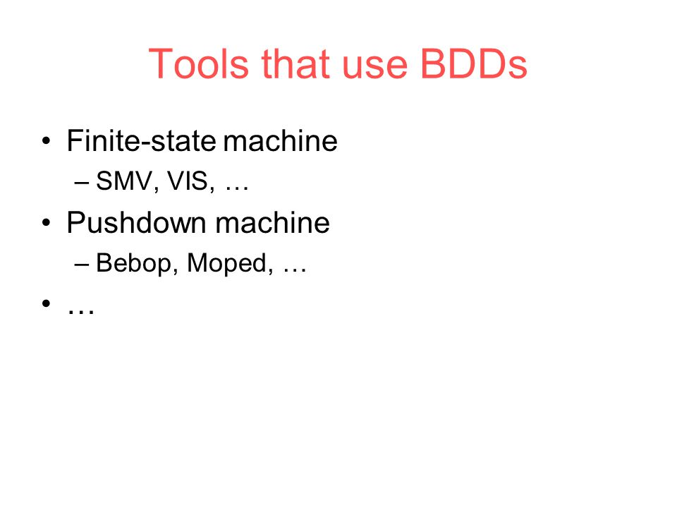 Tools that use BDDs Finite-state machine –SMV, VIS, … Pushdown machine –Bebop, Moped, … …