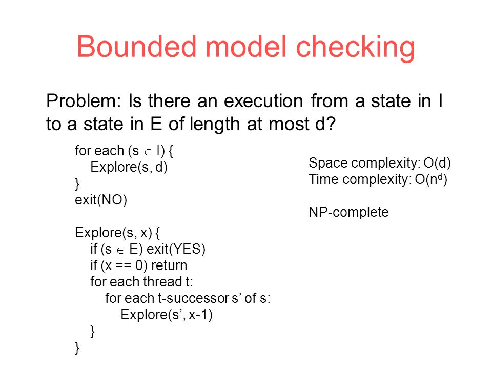 Bounded model checking for each (s  I) { Explore(s, d) } exit(NO) Explore(s, x) { if (s  E) exit(YES) if (x == 0) return for each thread t: for each t-successor s' of s: Explore(s', x-1) } Problem: Is there an execution from a state in I to a state in E of length at most d.