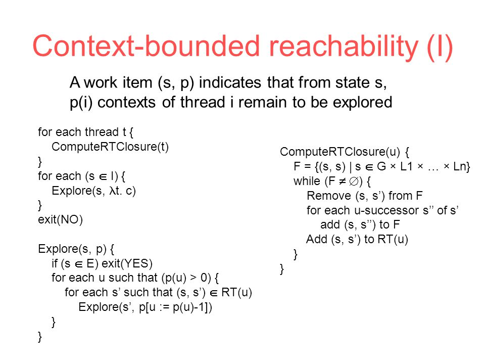 Context-bounded reachability (I) for each thread t { ComputeRTClosure(t) } for each (s  I) { Explore(s, t.