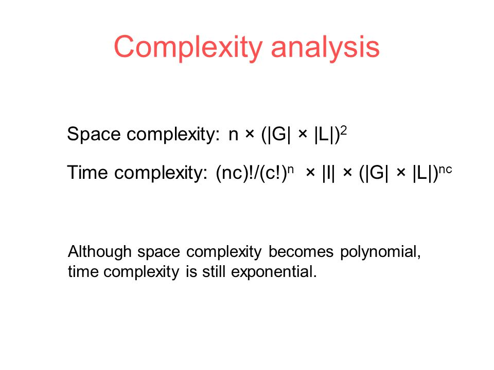 Complexity analysis Space complexity: n × (|G| × |L|) 2 Time complexity: (nc)!/(c!) n × |I| × (|G| × |L|) nc Although space complexity becomes polynomial, time complexity is still exponential.