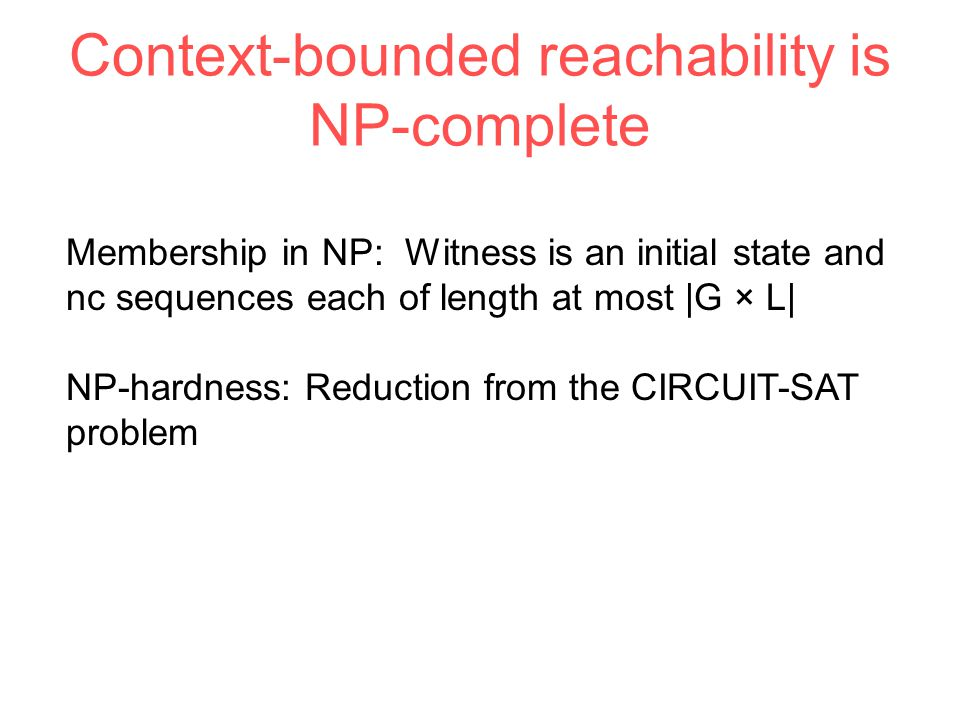 Context-bounded reachability is NP-complete Membership in NP: Witness is an initial state and nc sequences each of length at most |G × L| NP-hardness: Reduction from the CIRCUIT-SAT problem