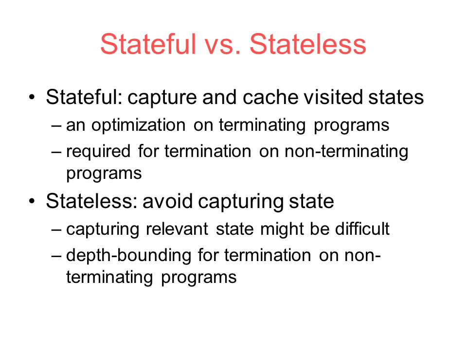 Stateful vs. Stateless Stateful: capture and cache visited states –an optimization on terminating programs –required for termination on non-terminatin