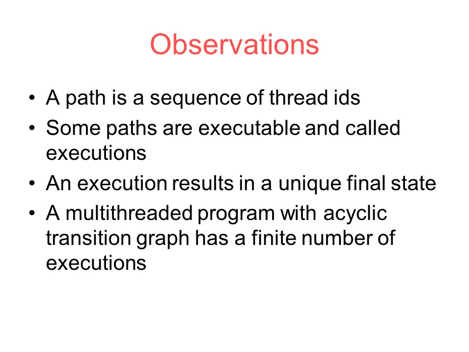 Observations A path is a sequence of thread ids Some paths are executable and called executions An execution results in a unique final state A multithreaded program with acyclic transition graph has a finite number of executions