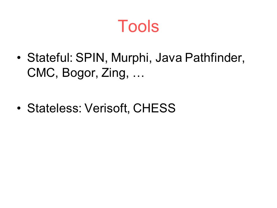 Tools Stateful: SPIN, Murphi, Java Pathfinder, CMC, Bogor, Zing, … Stateless: Verisoft, CHESS