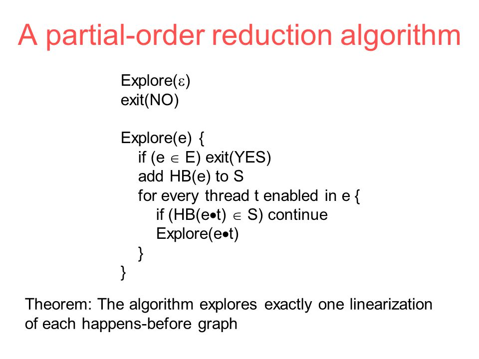 Explore(  ) exit(NO) Explore(e) { if (e  E) exit(YES) add HB(e) to S for every thread t enabled in e { if (HB(e  t)  S) continue Explore(e  t) } A partial-order reduction algorithm Theorem: The algorithm explores exactly one linearization of each happens-before graph