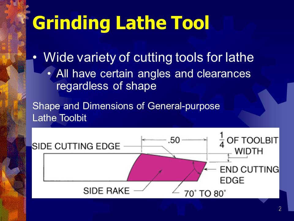 2 Grinding Lathe Tool Wide variety of cutting tools for lathe All have certain angles and clearances regardless of shape Shape and Dimensions of General-purpose Lathe Toolbit