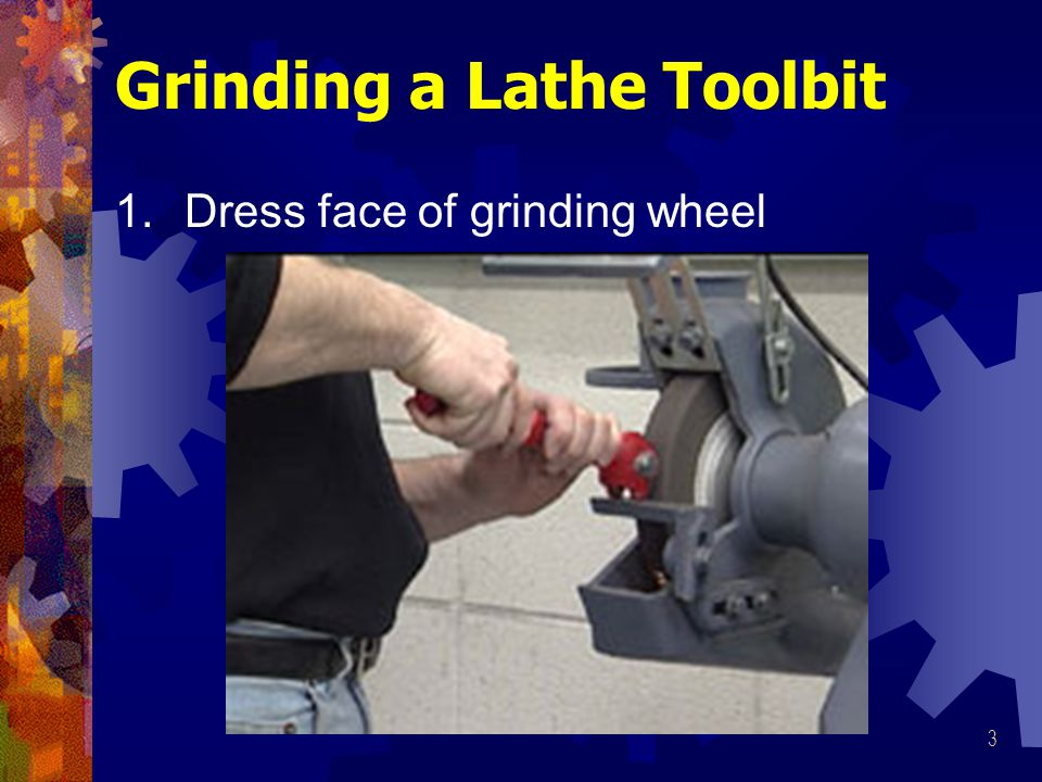 3 Grinding a Lathe Toolbit 1.Dress face of grinding wheel