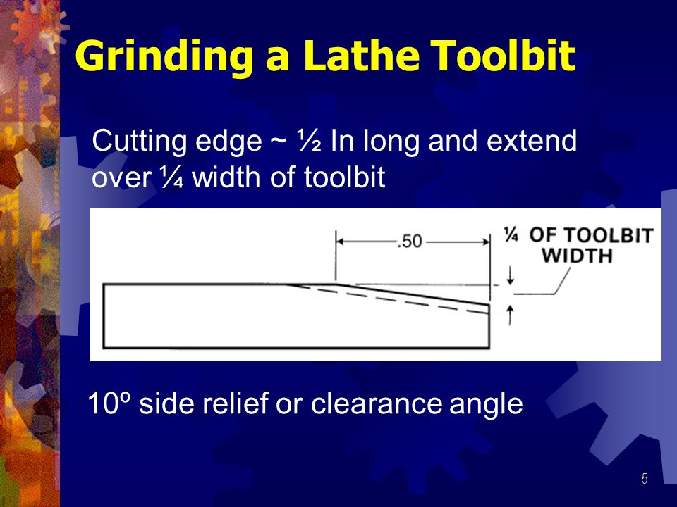 5 10º side relief or clearance angle Grinding a Lathe Toolbit Cutting edge ~ ½ In long and extend over ¼ width of toolbit