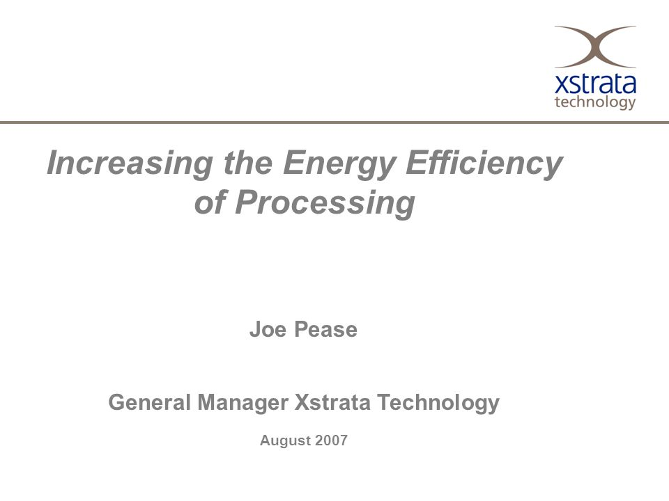 Increasing the Energy Efficiency of Processing Joe Pease General Manager Xstrata Technology August 2007