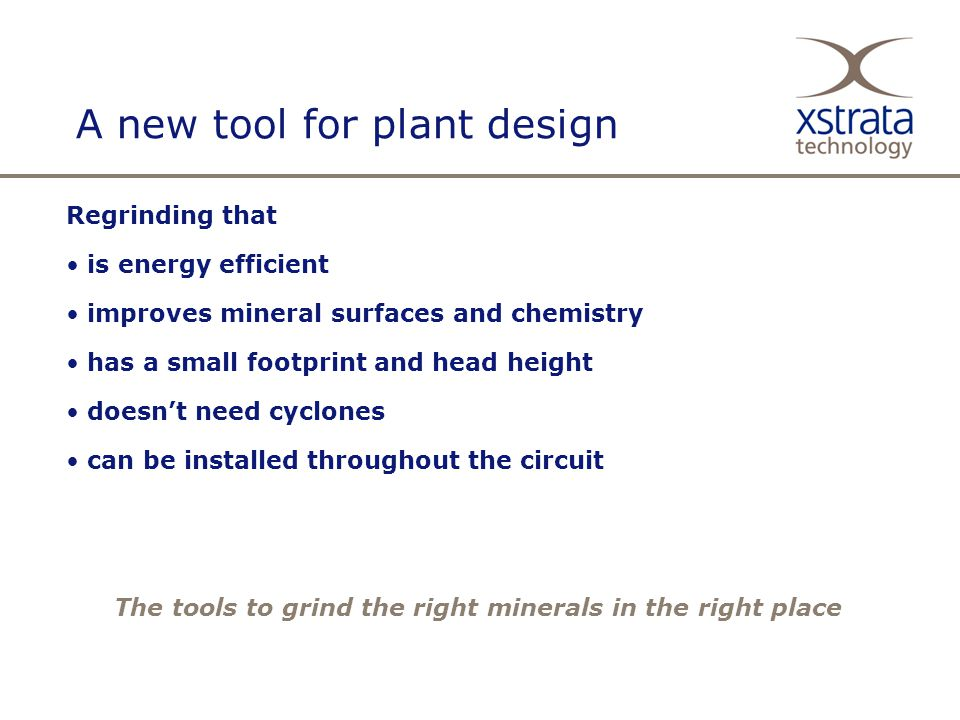 A new tool for plant design Regrinding that is energy efficient improves mineral surfaces and chemistry has a small footprint and head height doesn't