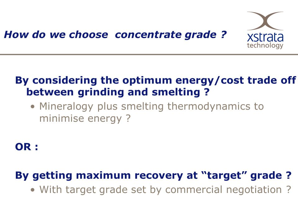 How do we choose concentrate grade ? By considering the optimum energy/cost trade off between grinding and smelting ? Mineralogy plus smelting thermod