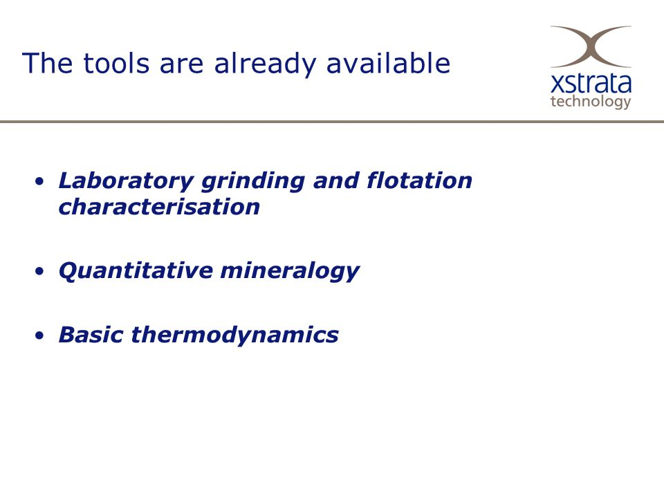 The tools are already available Laboratory grinding and flotation characterisation Quantitative mineralogy Basic thermodynamics
