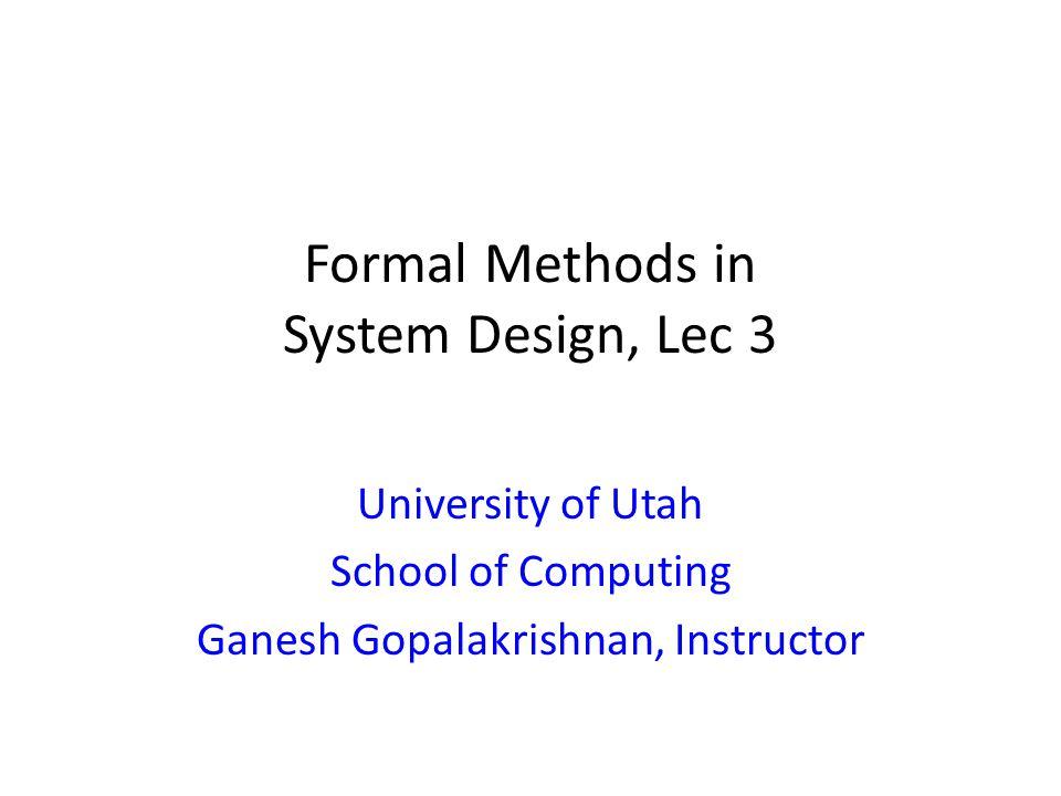 Formal Methods in System Design, Lec 3 University of Utah School of Computing Ganesh Gopalakrishnan, Instructor